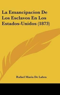 La Emancipacion de Los Esclavos En Los Estados-Unidos (1873) by Rafael Maria De Labra image