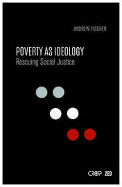 Poverty as Ideology by Andrew Fischer