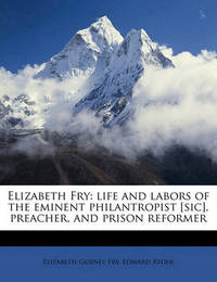 Elizabeth Fry: Life and Labors of the Eminent Philantropist [Sic], Preacher, and Prison Reformer by Elizabeth Gurney Fry