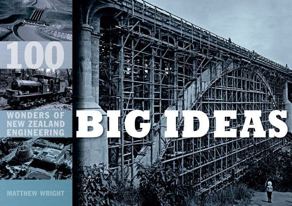 Big Ideas: 100 Wonders of New Zealand Engineering by Matthew Wright
