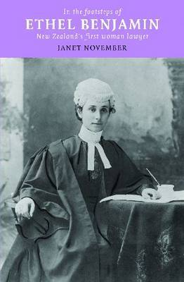 In the Footsteps of Ethel Benjamin: NZ's First Woman Lawyer by Janet November