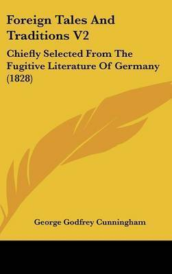 Foreign Tales and Traditions V2: Chiefly Selected from the Fugitive Literature of Germany (1828) by George Godfrey Cunningham