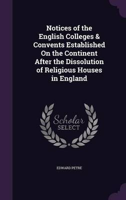 Notices of the English Colleges & Convents Established on the Continent After the Dissolution of Religious Houses in England by Edward Petre