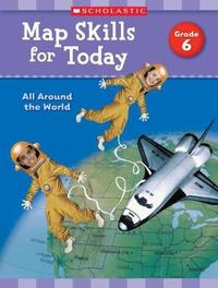 Map Skills for Today: Grade 6 by Scholastic Teaching Resources