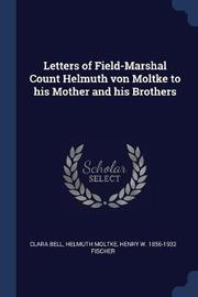 Letters of Field-Marshal Count Helmuth Von Moltke to His Mother and His Brothers by Clara Bell