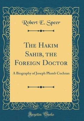 The Hakim Sahib, the Foreign Doctor by Robert E Speer