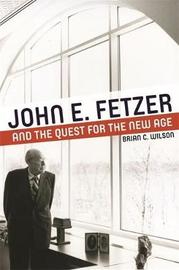 John E. Fetzer and the Quest for the New Age by Brian C Wilson