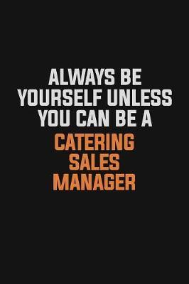 Always Be Yourself Unless You Can Be A Catering Sales Manager by Camila Cooper