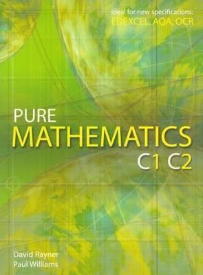Pure Mathematics C1 C2 by David Rayner