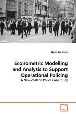 Econometric Modelling and Analysis to Support Operational Policing by Garth den Heyer