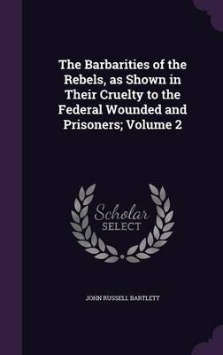 The Barbarities of the Rebels, as Shown in Their Cruelty to the Federal Wounded and Prisoners; Volume 2 by John Russell Bartlett