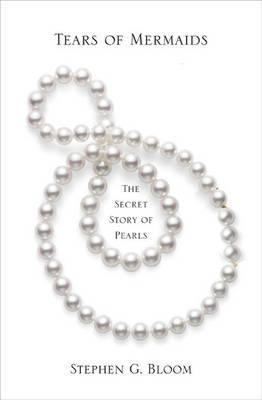 Tears of Mermaids: The Secret Story of Pearls by Stephen G. Bloom