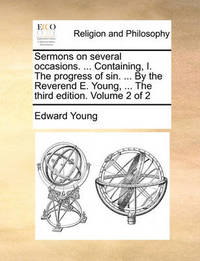 Sermons on Several Occasions. ... Containing, I. the Progress of Sin. ... by the Reverend E. Young, ... the Third Edition. Volume 2 of 2 by Edward Young