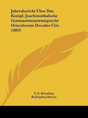 Jahresbericht Uber Das Konigl. Joachimsthalsche Gymnasiumastrampsychi Oraculorum Decades Ciii; (1863) by F G Kiessling
