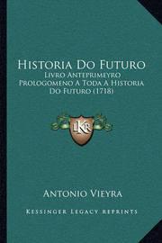 Historia Do Futuro: Livro Anteprimeyro Prologomeno a Toda a Historia Do Futuro (1718) by Antonio Vieyra