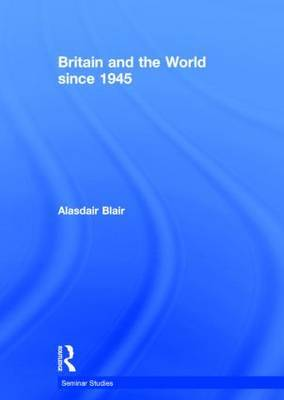 Britain and the World since 1945 by Alasdair Blair