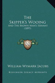 The Skipper's Wooing: And the Brown Man's Servant (1897) by William Wymark Jacobs