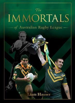 The Immortals of Australian Rugby League by Liam Hauser