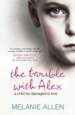 Trouble with Alex: A Child Too Damaged to Love by Melanie Allen image