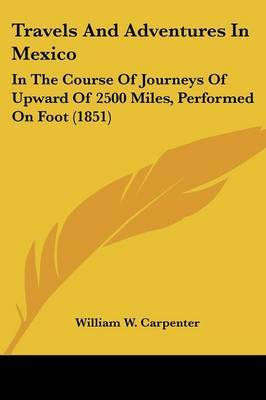 Travels and Adventures in Mexico: In the Course of Journeys of Upward of 2500 Miles, Performed on Foot (1851) by William W Carpenter image