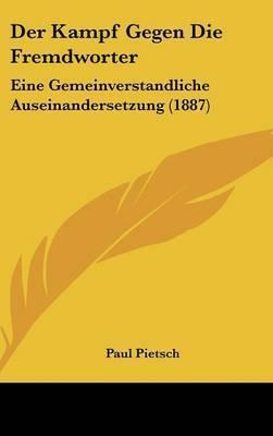 Der Kampf Gegen Die Fremdworter: Eine Gemeinverstandliche Auseinandersetzung (1887) by Paul Pietsch, Ph.D.