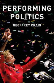 Performing Politics: Media Interviews, Debates and Press Conferences by Geoffrey Craig