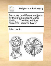 Sermons on Different Subjects, by the Late Reverend John Jortin, ... the Third Edition, Corrected. Volume 5 of 7 by John Jortin