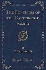The Fortunes of the Cattergood Family, Vol. 1 of 3 (Classic Reprint) by Albert Smith