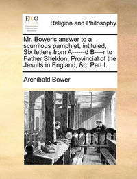 Mr. Bower's Answer to a Scurrilous Pamphlet, Intituled, Six Letters from A------D B----R to Father Sheldon, Provincial of the Jesuits in England, &C. Part I. by Archibald Bower