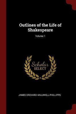 Outlines of the Life of Shakespeare; Volume 1 by James Orchard Halliwell- Phillipps