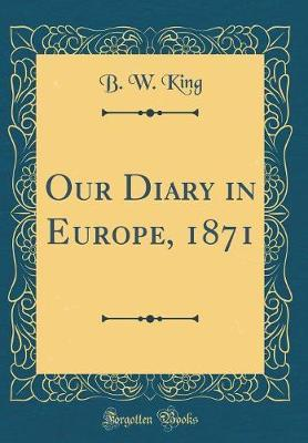 Our Diary in Europe, 1871 (Classic Reprint) by B W King