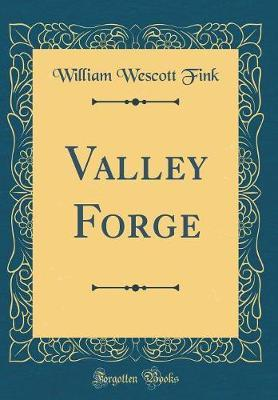 Valley Forge (Classic Reprint) by William Wescott Fink