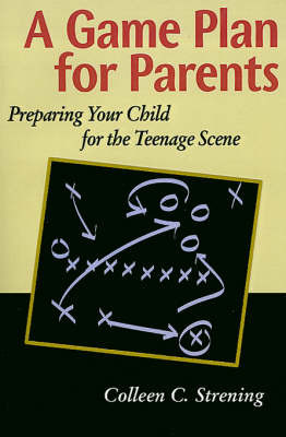 A Game Plan for Parents: Preparing Your Child for the Teenage Scene by Colleen Conroyd Strening