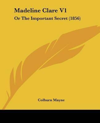 Madeline Clare V1: Or The Important Secret (1856) by Colburn Mayne