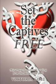 Set the Captives Free: A Journey of Emotional Healing from the Pains of the Past by Victoria Cole image