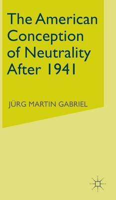 The American Conception of Neutrality After 1941 by Jurg Martin Gabriel