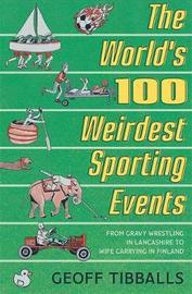 The World's 100 Weirdest Sporting Events by Geoff Tibballs