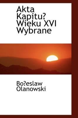 Akta Kapitu Wieku XVI Wybrane by Boeslaw Olanowski image