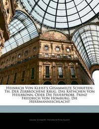 Heinrich Von Kleist's Gesammelte Schriften: Th. Der Zerbrochene Krug. Das Kthchen Von Heilbronn, Oder Die Feuerprobe. Prinz Friedrich Von Homburg. Die Herrmannsschlacht by Heinrich Von Kleist