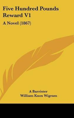 Five Hundred Pounds Reward V1: A Novel (1867) by Barrister A Barrister