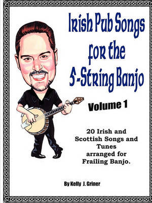 Irish Pub Songs For The 5-String Banjo Volume 1 by Kelly Griner