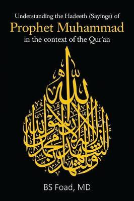 Understanding the Hadeeth (Sayings) of Prophet Muhammad in the context of the Qur'an by Bs Foad