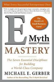 E-myth Mastery: The Seven Essential Disciplines for Building a World Class Company by Michael E. Gerber