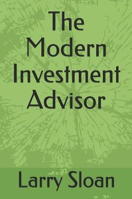 The Modern Investment Advisor by Larry Robyn Sloan