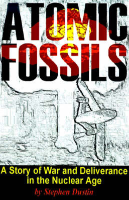 Atomic Fossils: A Story of War and Deliverance in the Nuclear Age by Stephen Dustin image