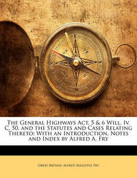 The General Highways ACT, 5 & 6 Will. IV. C. 50, and the Statutes and Cases Relating Thereto : With an Introduction, Notes and Index by Alfred A. Fry by Great Britain