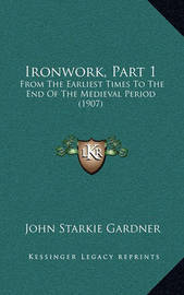 Ironwork, Part 1: From the Earliest Times to the End of the Medieval Period (1907) by John Starkie Gardner