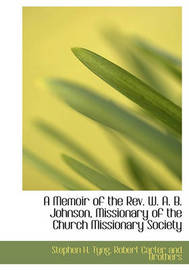 A Memoir of the REV. W. A. B. Johnson, Missionary of the Church Missionary Society by Stephen Higginson Tyng