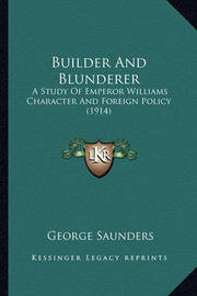 Builder and Blunderer: A Study of Emperor Williams Character and Foreign Policy (1914) by George Saunders