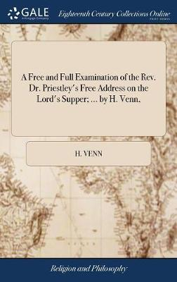 A Free and Full Examination of the Rev. Dr. Priestley's Free Address on the Lord's Supper; ... by H. Venn, by H Venn